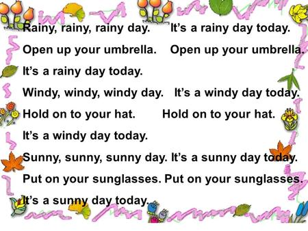 Rainy, rainy, rainy day. It's a rainy day today. Open up your umbrella. It's a rainy day today. Windy, windy, windy day. It's a windy day today. Hold.