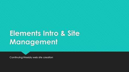 Elements Intro & Site Management Continuing Weebly web site creation.