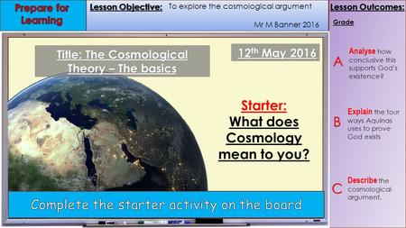 Lesson Objective: Lesson Outcomes: Lesson Objective: Lesson Outcomes: Mr M Banner 2016 Grade 12 th May 2016 Starter: What does Cosmology mean to you? Title: