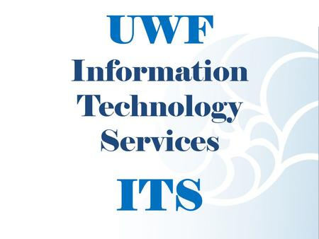 UWF Information Technology Services ITS. This presentation will cover: MyUWF Classroom Technology The ITS Help Desk.