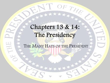 Chapters 13 & 14: The Presidency T HE M ANY H ATS OF THE P RESIDENT.
