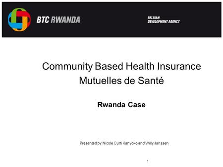 Community Based Health Insurance Mutuelles de Santé Rwanda Case 1 Presented by Nicole Curti Kanyoko and Willy Janssen.