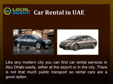 Car Rental in UAE Like any modern city you can find car rental services in Abu Dhabi easily, either at the airport or in the city. There is not that much.