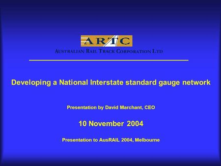 Developing a National Interstate standard gauge network Presentation by David Marchant, CEO 10 November 2004 Presentation to AusRAIL 2004, Melbourne.