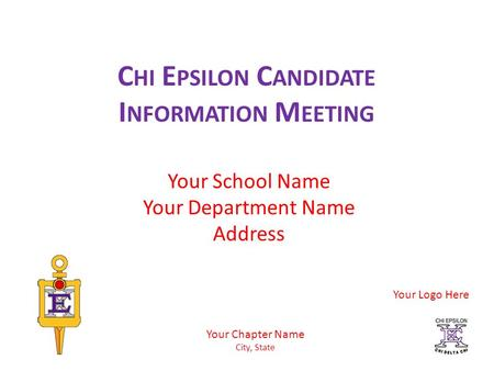 C HI E PSILON C ANDIDATE I NFORMATION M EETING Your School Name Your Department Name Address Your Chapter Name City, State Your Logo Here.