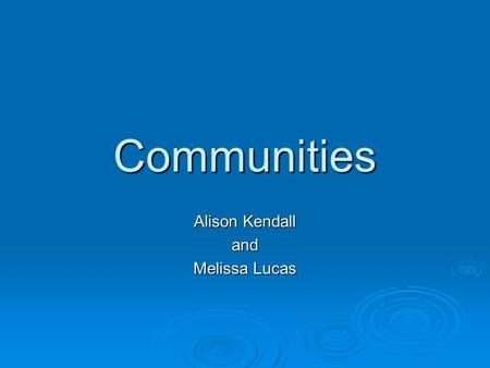 Communities Alison Kendall and Melissa Lucas. What kinds of communities can you think of?  Classroom  Family  Friends  Church/ Clubs/ Sports teams.