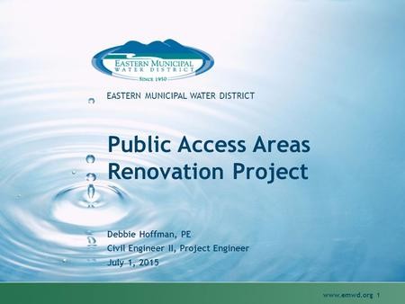 1 EASTERN MUNICIPAL WATER DISTRICT Public Access Areas Renovation Project Debbie Hoffman, PE Civil Engineer II, Project Engineer July 1, 2015.