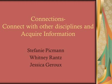 Connections- Connect with other disciplines and Acquire Information Stefanie Picmann Whitney Rantz Jessica Geroux.