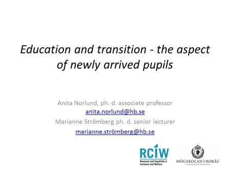 Education and transition - the aspect of newly arrived pupils Anita Norlund, ph. d. associate professor  Marianne.