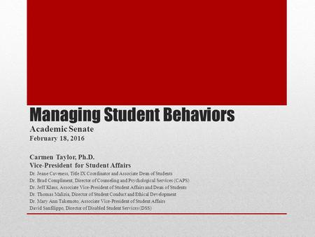 Managing Student Behaviors Academic Senate February 18, 2016 Carmen Taylor, Ph.D. Vice-President for Student Affairs Dr. Jeane Caveness, Title IX Coordinator.