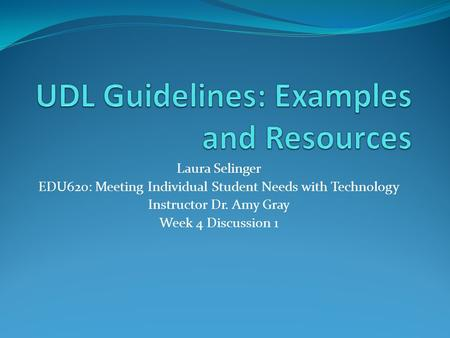 Laura Selinger EDU620: Meeting Individual Student Needs with Technology Instructor Dr. Amy Gray Week 4 Discussion 1.