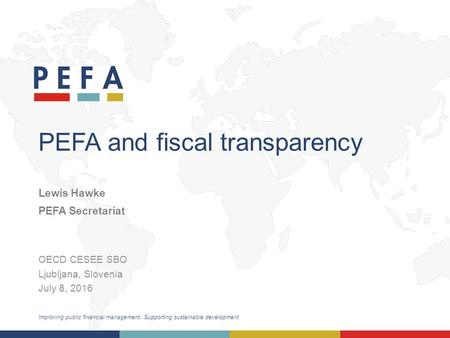 Improving public financial management. Supporting sustainable development. PEFA and fiscal transparency OECD CESEE SBO Ljubljana, Slovenia July 8, 2016.