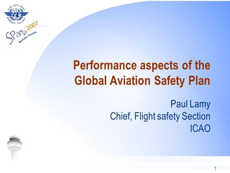 1 Performance aspects of the Global Aviation Safety Plan Paul Lamy Chief, Flight safety Section ICAO.
