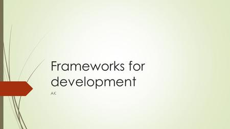 Frameworks for development AK. Factors which affect development  1. Resource factors  2. Cultural and social factors  3. Political Factors.