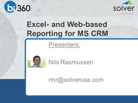 Excel- and Web-based Reporting for MS CRM Presenters: Nils Rasmussen