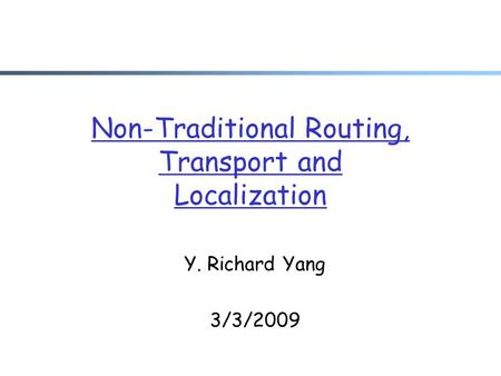 Non-Traditional Routing, Transport and Localization Y. Richard Yang 3/3/2009.
