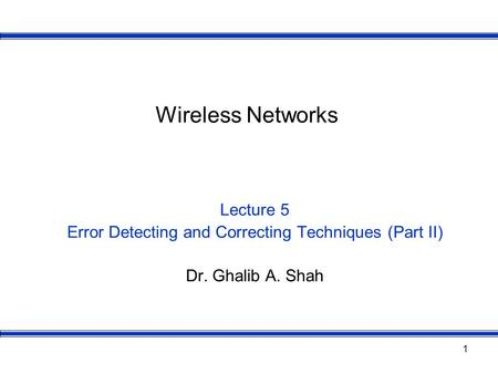 1 Wireless Networks Lecture 5 Error Detecting and Correcting Techniques (Part II) Dr. Ghalib A. Shah.