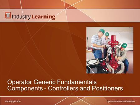 © Copyright 2016Operator Generic Fundamentals Operator Generic Fundamentals Components - Controllers and Positioners.