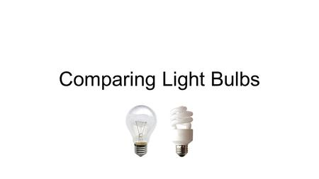 Comparing Light Bulbs. Questions to be Answered in this Project: Do incandescent and fluorescent bulbs produce the same amount of light? Do incandescent.