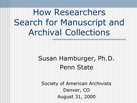 How Researchers Search for Manuscript and Archival Collections Susan Hamburger, Ph.D. Penn State Society of American Archivists Denver, CO August 31, 2000.