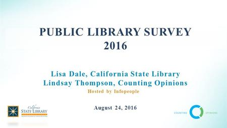 PUBLIC LIBRARY SURVEY 2016 Lisa Dale, California State Library Lindsay Thompson, Counting Opinions August 24, 2016 Hosted by Infopeople.