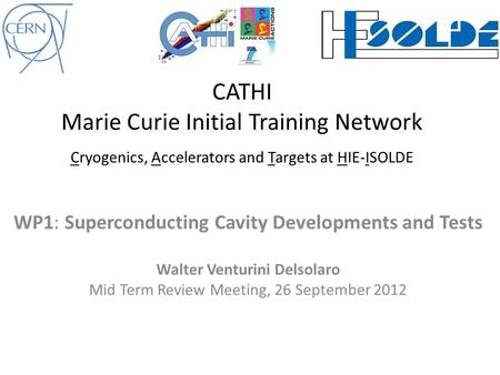 WP1: Superconducting Cavity Developments and Tests Walter Venturini Delsolaro Mid Term Review Meeting, 26 September 2012 CATHI Marie Curie Initial Training.