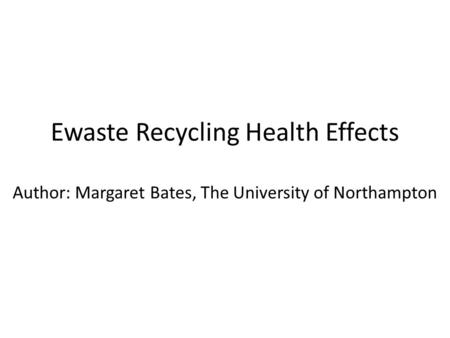 Ewaste Recycling Health Effects Author: Margaret Bates, The University of Northampton.