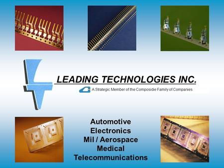 LEADING TECHNOLOGIES INC. A Strategic Member of the Composidie Family of Companies Automotive Electronics Mil / Aerospace Medical Telecommunications.