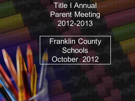 Title I Annual Parent Meeting 2012-2013 Franklin County Schools October 2012.