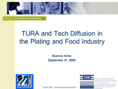 Toxics Use Reduction Institute TURA and Tech Diffusion in the Plating and Food Industry Buenos Aires September 31, 2009 Janet Clark, Senior Associate Director.