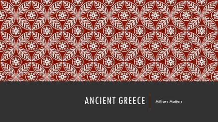 ANCIENT GREECE Military Matters. TRADITIONAL BATTLE FORMATIONS Group ambush No organized formations Individual combats.