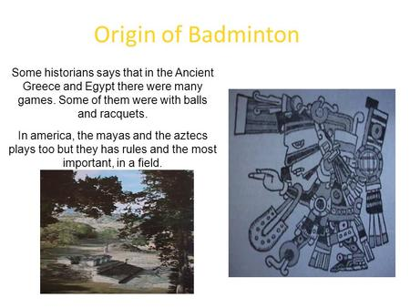 Origin of Badminton Some historians says that in the Ancient Greece and Egypt there were many games. Some of them were with balls and racquets. In america,