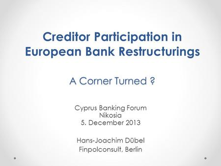 A Corner Turned ? Creditor Participation in European Bank Restructurings A Corner Turned ? Cyprus Banking Forum Nikosia 5. December 2013 Hans-Joachim Dübel.