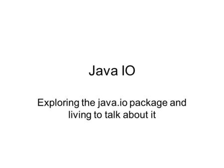 Java IO Exploring the java.io package and living to talk about it.