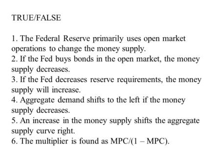 TRUE/FALSE 1. The Federal Reserve primarily uses open market operations to change the money supply. 2. If the Fed buys bonds in the open market, the money.