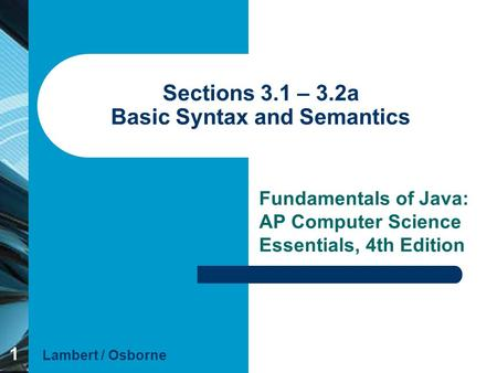 1 Sections 3.1 – 3.2a Basic Syntax and Semantics Fundamentals of Java: AP Computer Science Essentials, 4th Edition Lambert / Osborne.