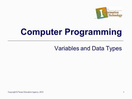 Copyright © Texas Education Agency, 20131 Computer Programming Variables and Data Types.