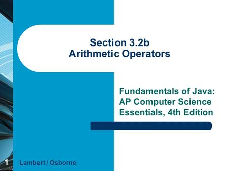 1 Section 3.2b Arithmetic Operators Fundamentals of Java: AP Computer Science Essentials, 4th Edition Lambert / Osborne.