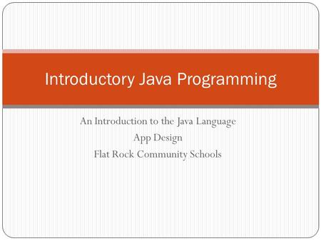 An Introduction to the Java Language App Design Flat Rock Community Schools Introductory Java Programming.