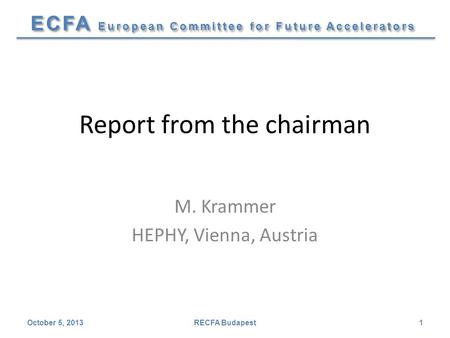 ECFA European Committee for Future Accelerators Report from the chairman M. Krammer HEPHY, Vienna, Austria October 5, 2013RECFA Budapest1.
