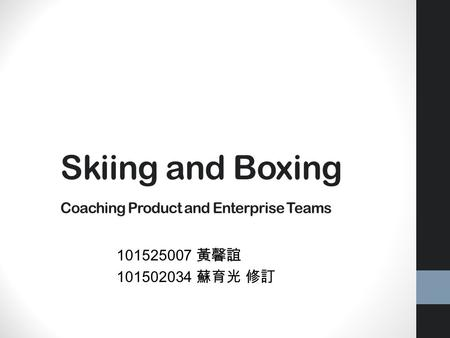 Skiing and Boxing Coaching Product and Enterprise Teams 101525007 黃馨誼 101502034 蘇育光 修訂.