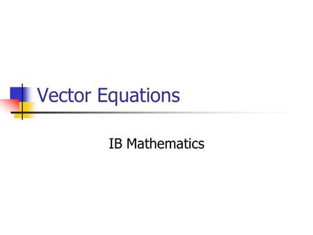 Vector Equations IB Mathematics. Today Vector Equations of Lines Two and Three Dimensions Next week: Parameters, Parametric Equations The Algebra of Vector.