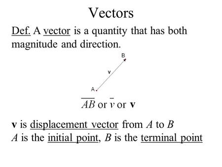 Vectors Def. A vector is a quantity that has both magnitude and direction. v is displacement vector from A to B A is the initial point, B is the terminal.