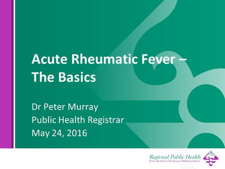 Acute Rheumatic Fever – The Basics Dr Peter Murray Public Health Registrar May 24, 2016.