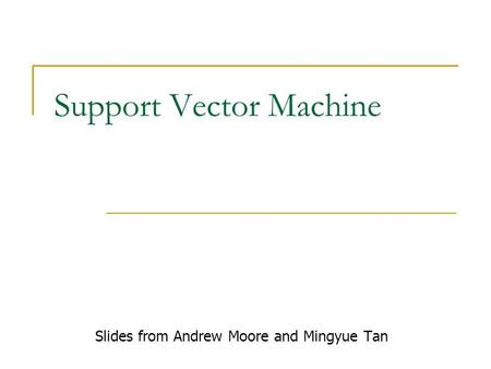 Support Vector Machine Slides from Andrew Moore and Mingyue Tan.