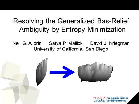 1 Resolving the Generalized Bas-Relief Ambiguity by Entropy Minimization Neil G. Alldrin Satya P. Mallick David J. Kriegman University of California, San.