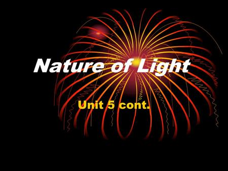Nature of Light Unit 5 cont.. Dual Nature of light Light can be modeled as a stream of particles. Light can be modeled as a stream of particles. The particles.