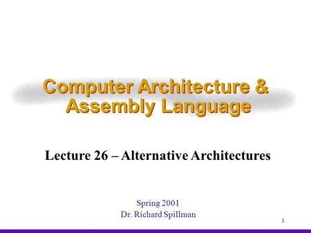 1 Computer Architecture & Assembly Language Spring 2001 Dr. Richard Spillman Lecture 26 – Alternative Architectures.