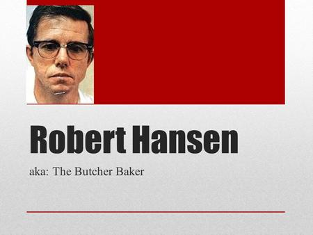 Robert Hansen aka: The Butcher Baker. Early Life/ Backround Hansen was born in Iowa in 1939 Son of a Danish immigrant Father was a humble baker, and Robert.