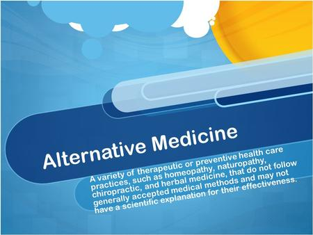 Alternative Medicine A variety of therapeutic or preventive health care practices, such as homeopathy, naturopathy, chiropractic, and herbal medicine,